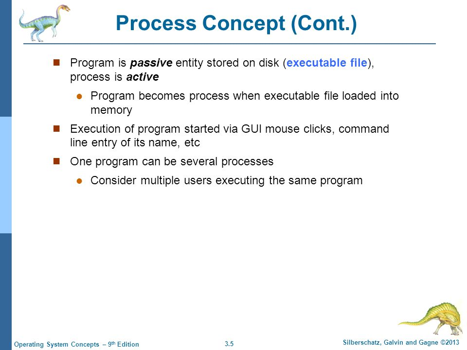 3.5 Silberschatz, Galvin and Gagne ©2013 Operating System Concepts – 9 th Edition Process Concept (Cont.) Program is passive entity stored on disk (ex