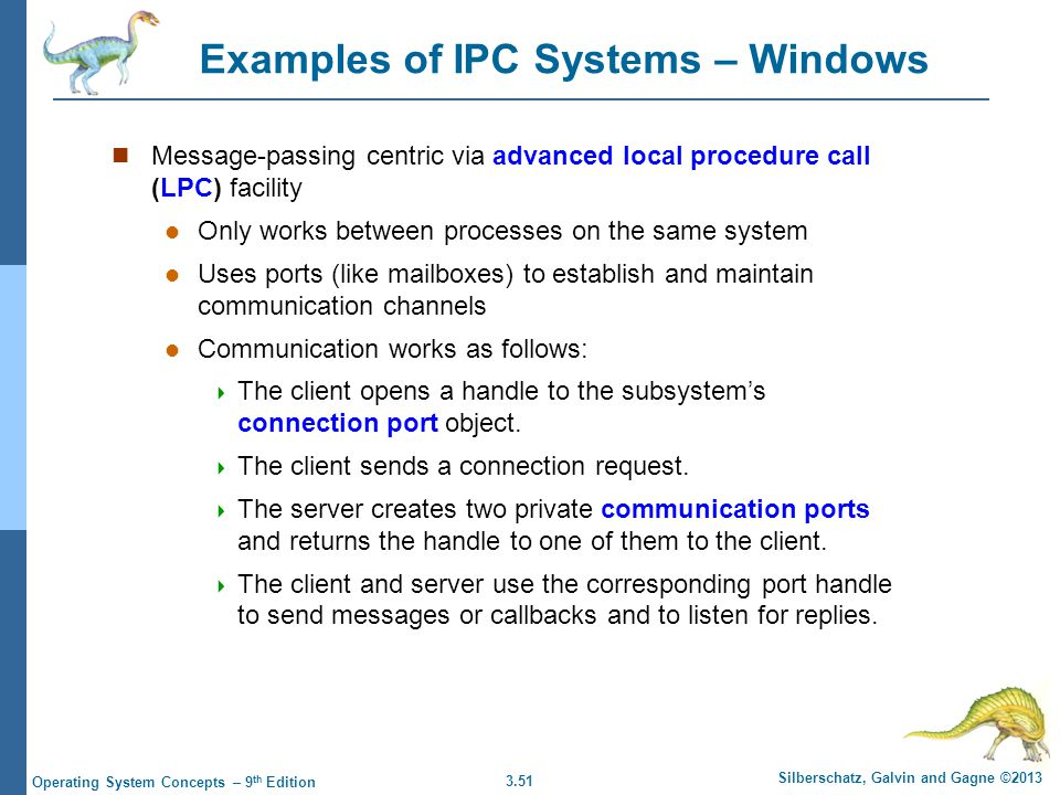3.51 Silberschatz, Galvin and Gagne ©2013 Operating System Concepts – 9 th Edition Examples of IPC Systems – Windows Message-passing centric via advan