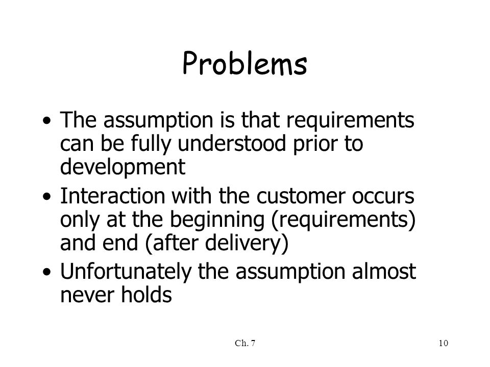 Ch. 710 Problems The assumption is that requirements can be fully understood prior to development Interaction with the customer occurs only at the beg