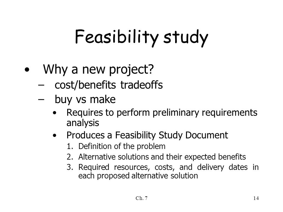 Ch. 714 Feasibility study Why a new project? –cost/benefits tradeoffs –buy vs make Requires to perform preliminary requirements analysis Produces a Fe