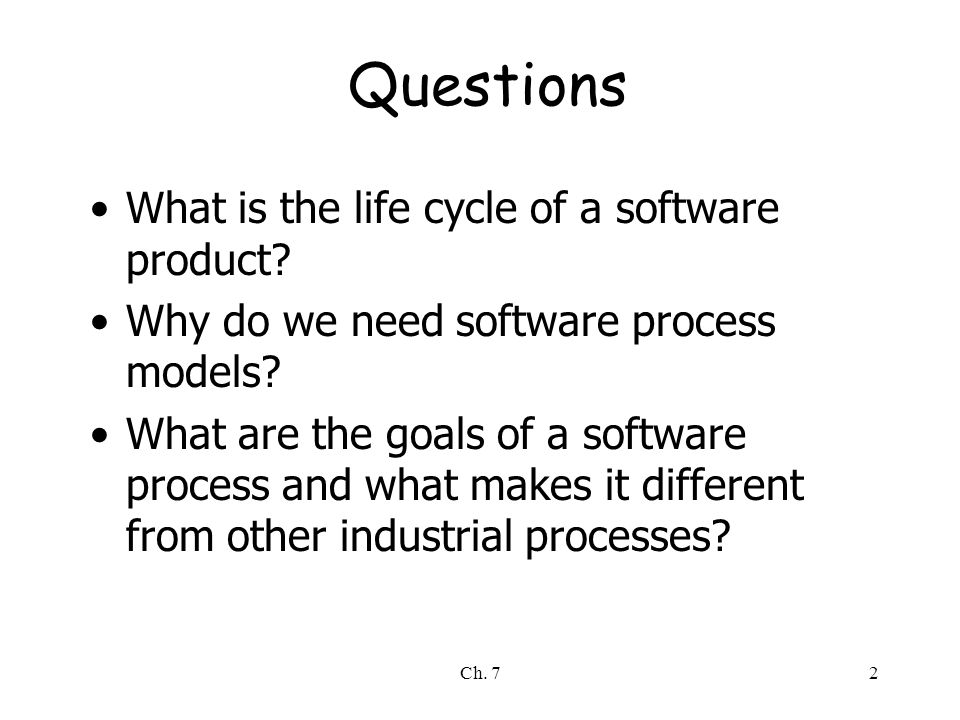Ch. 72 Questions What is the life cycle of a software product? Why do we need software process models? What are the goals of a software process and wh
