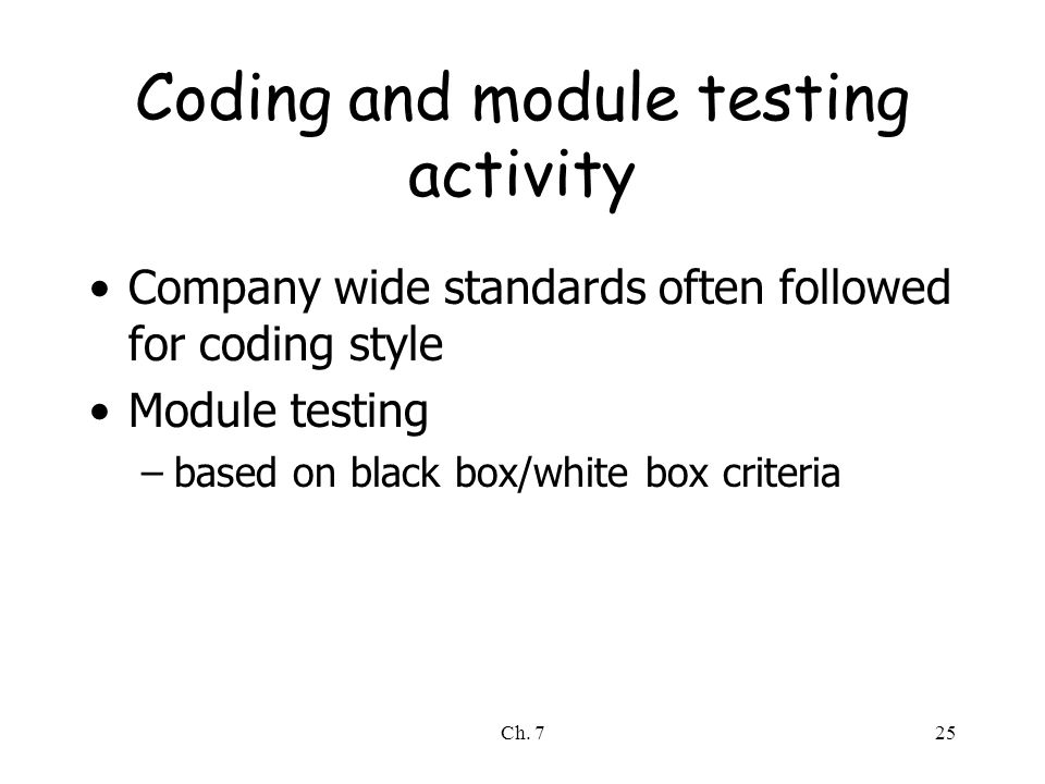 Ch. 725 Coding and module testing activity Company wide standards often followed for coding style Module testing –based on black box/white box criteri