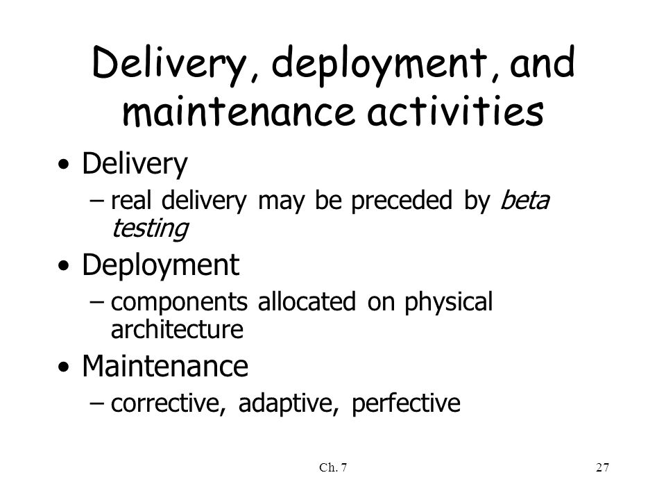 Ch. 727 Delivery, deployment, and maintenance activities Delivery –real delivery may be preceded by beta testing Deployment –components allocated on p