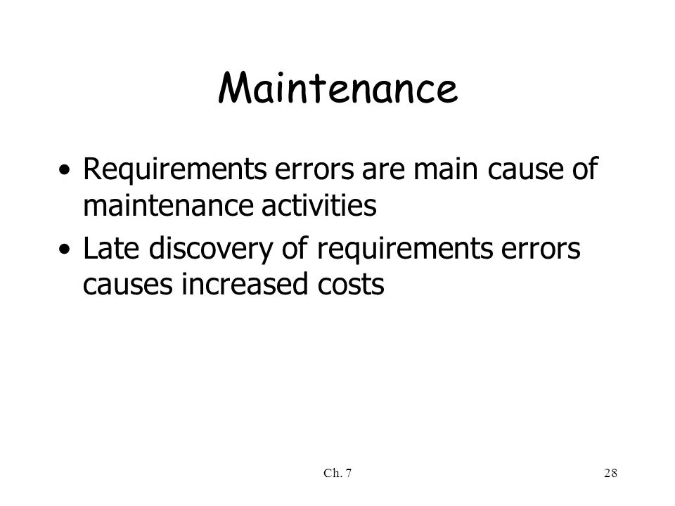 Ch. 728 Maintenance Requirements errors are main cause of maintenance activities Late discovery of requirements errors causes increased costs