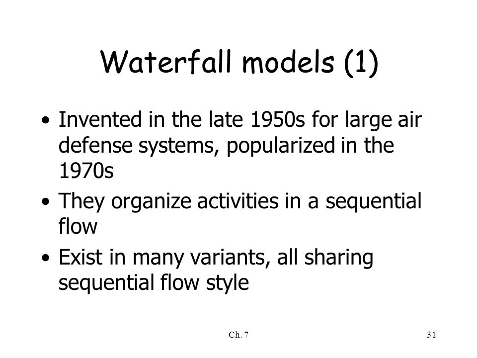 Ch. 731 Waterfall models (1) Invented in the late 1950s for large air defense systems, popularized in the 1970s They organize activities in a sequenti