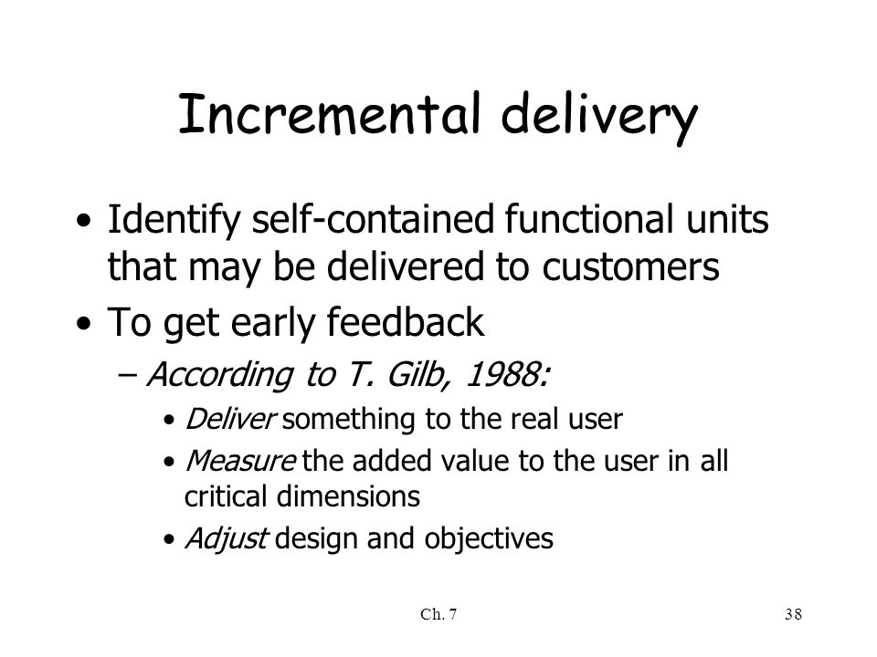 Ch. 738 Incremental delivery Identify self-contained functional units that may be delivered to customers To get early feedback –According to T. Gilb,