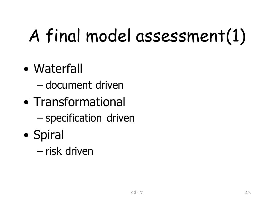 Ch. 742 A final model assessment(1) Waterfall –document driven Transformational –specification driven Spiral –risk driven