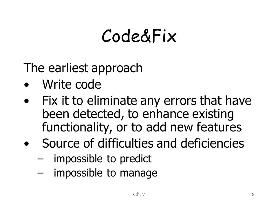 Ch. 76 Code&Fix The earliest approach Write code Fix it to eliminate any errors that have been detected, to enhance existing functionality, or to add