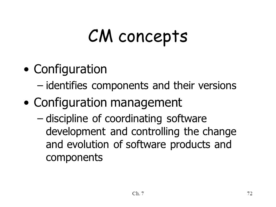 Ch. 772 CM concepts Configuration –identifies components and their versions Configuration management –discipline of coordinating software development