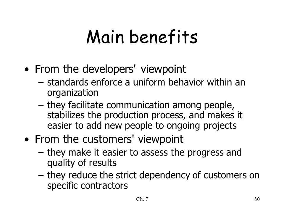 Ch. 780 Main benefits From the developers' viewpoint –standards enforce a uniform behavior within an organization –they facilitate communication among