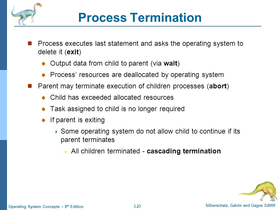 3.23 Silberschatz, Galvin and Gagne ©2009 Operating System Concepts – 8 th Edition Process Termination Process executes last statement and asks the op