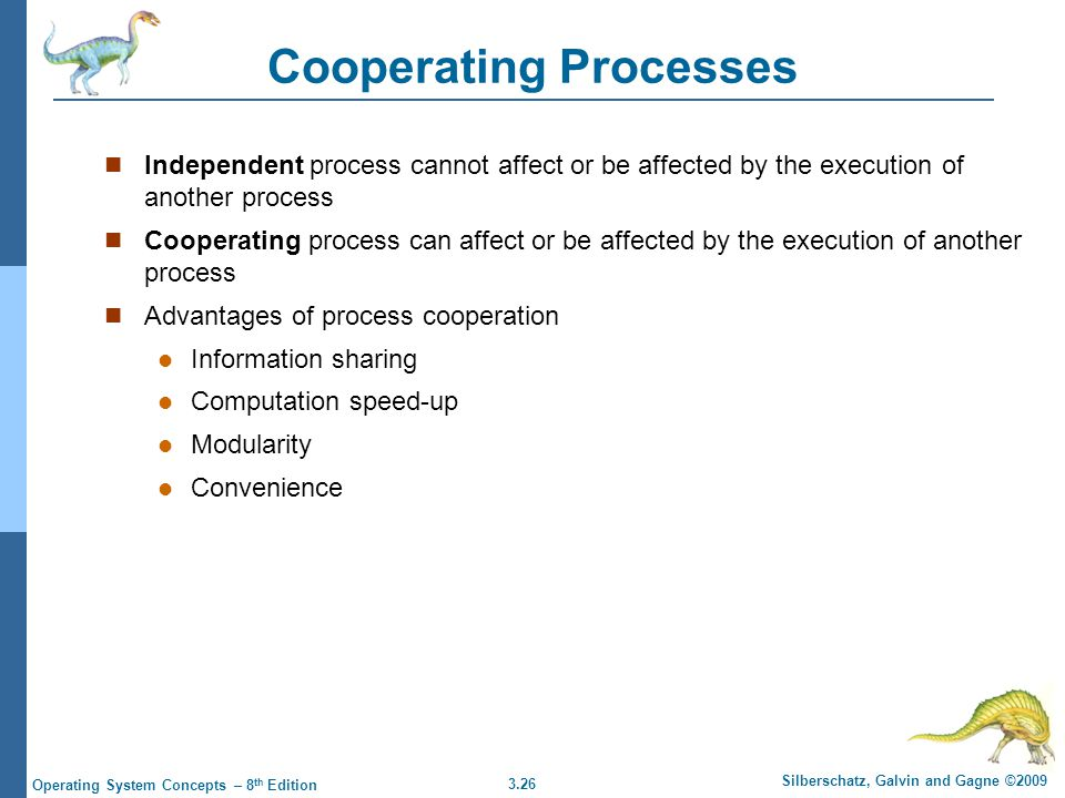 3.26 Silberschatz, Galvin and Gagne ©2009 Operating System Concepts – 8 th Edition Cooperating Processes Independent process cannot affect or be affec
