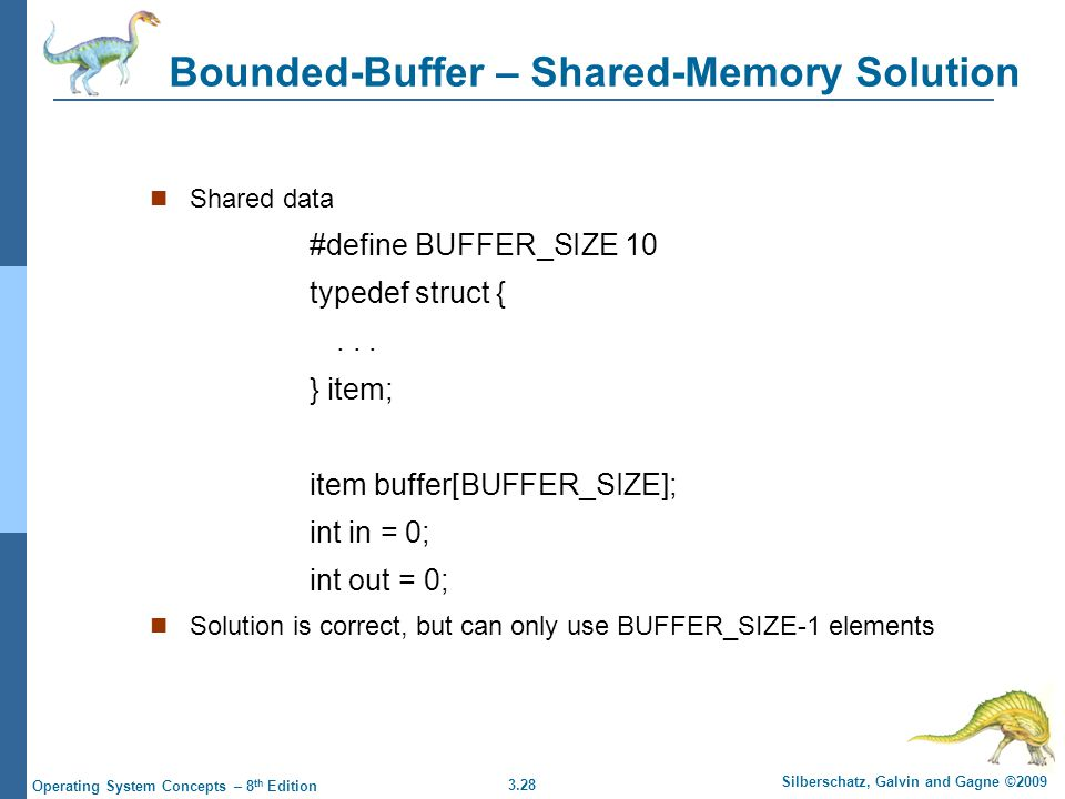 3.28 Silberschatz, Galvin and Gagne ©2009 Operating System Concepts – 8 th Edition Bounded-Buffer – Shared-Memory Solution Shared data #define BUFFER_