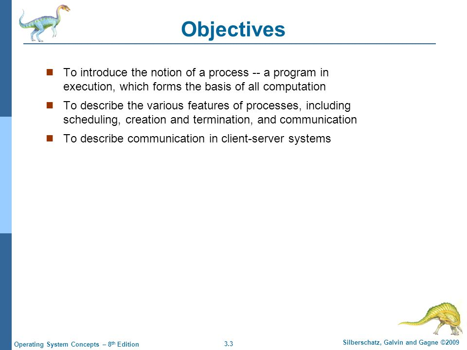 3.3 Silberschatz, Galvin and Gagne ©2009 Operating System Concepts – 8 th Edition Objectives To introduce the notion of a process -- a program in exec