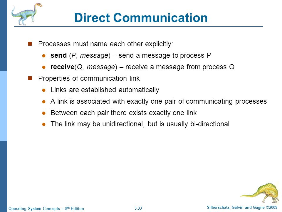 3.33 Silberschatz, Galvin and Gagne ©2009 Operating System Concepts – 8 th Edition Direct Communication Processes must name each other explicitly: sen