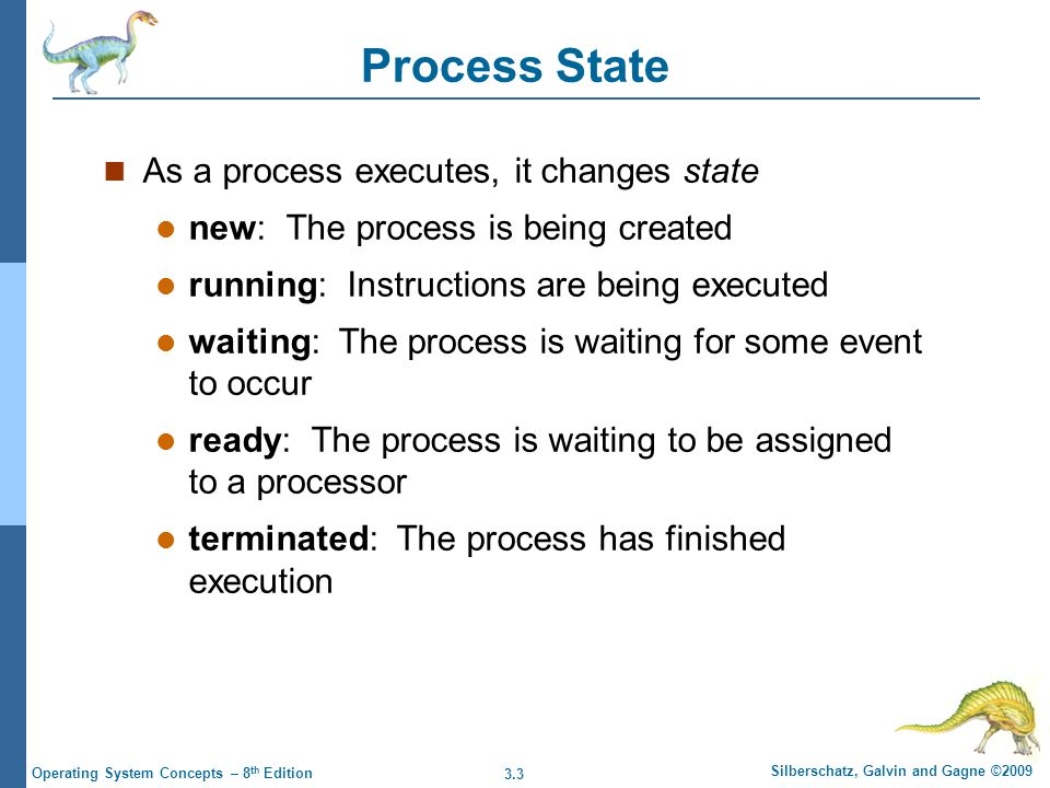3.14 Silberschatz, Galvin and Gagne ©2009 Operating System Concepts – 8 th Edition Process Termination Process executes last statement and asks the operating system to delete it (exit) Output data from child to parent (via wait) Process' resources are deallocated by operating system Parent may terminate execution of children processes (abort) Child has exceeded allocated resources Task assigned to child is no longer required If parent is exiting  Some operating system do not allow child to continue if its parent terminates – All children terminated - cascading termination