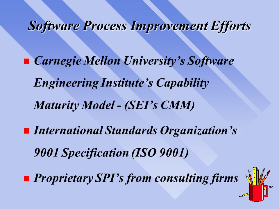 Software Process Improvement Efforts n Carnegie Mellon University's Software Engineering Institute's Capability Maturity Model - (SEI's CMM) n International Standards Organization's 9001 Specification (ISO 9001) n Proprietary SPI's from consulting firms