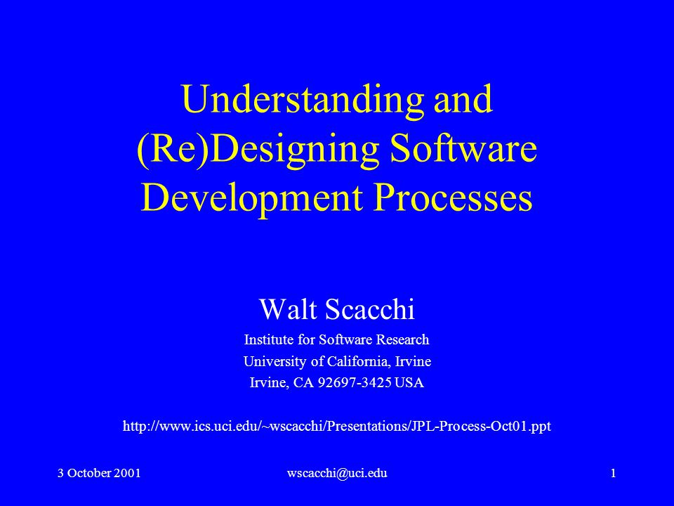 3 October 2001wscacchi@uci.edu1 Understanding and (Re)Designing Software Development Processes Walt Scacchi Institute for Software Research University of California, Irvine Irvine, CA 92697-3425 USA http://www.ics.uci.edu/~wscacchi/Presentations/JPL-Process-Oct01.ppt