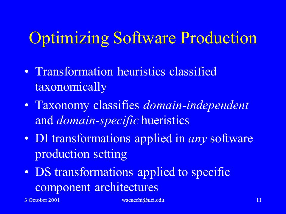 3 October 2001wscacchi@uci.edu11 Optimizing Software Production Transformation heuristics classified taxonomically Taxonomy classifies domain-independent and domain-specific hueristics DI transformations applied in any software production setting DS transformations applied to specific component architectures
