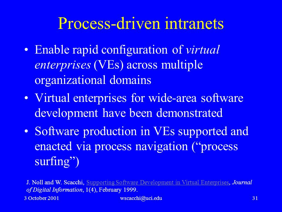 3 October 2001wscacchi@uci.edu31 Process-driven intranets Enable rapid configuration of virtual enterprises (VEs) across multiple organizational domains Virtual enterprises for wide-area software development have been demonstrated Software production in VEs supported and enacted via process navigation ( process surfing ) J.