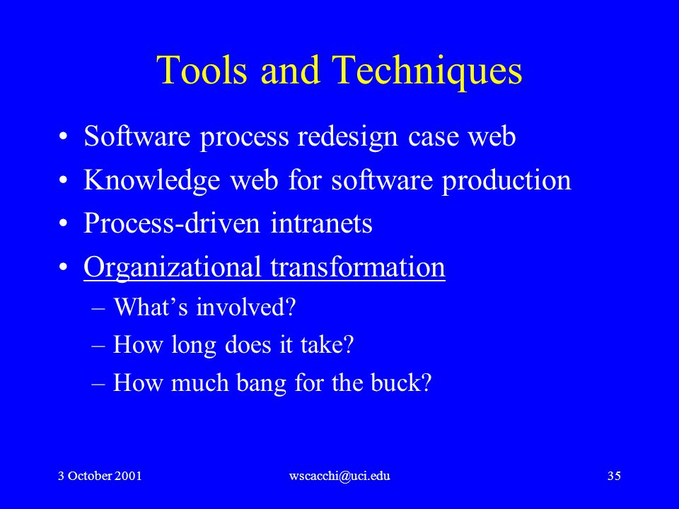 3 October 2001wscacchi@uci.edu35 Tools and Techniques Software process redesign case web Knowledge web for software production Process-driven intranets Organizational transformation –What's involved.