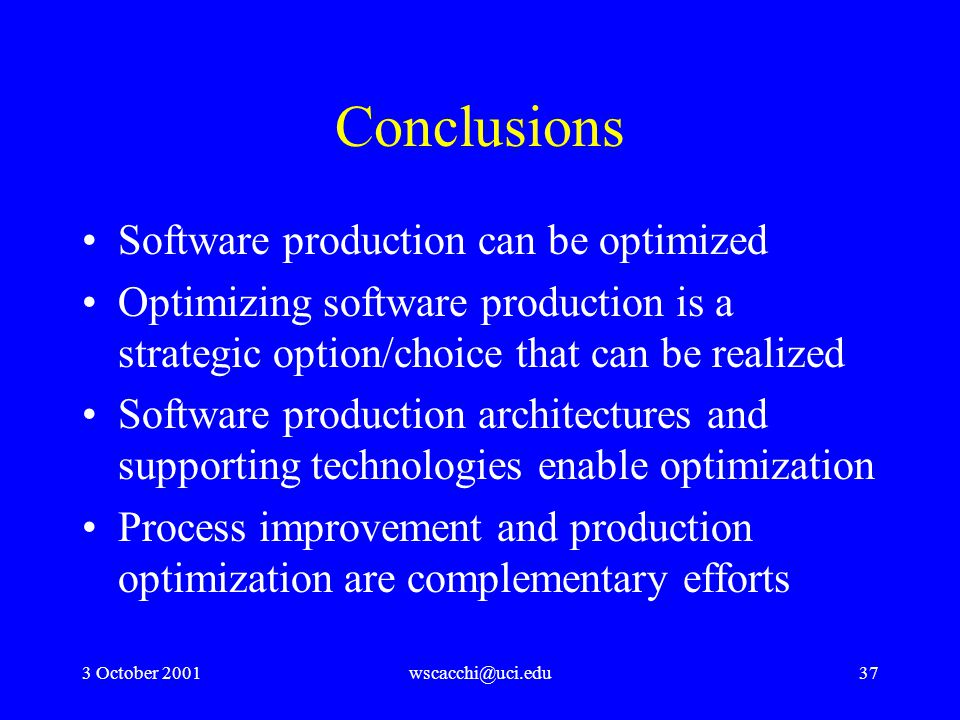 3 October 2001wscacchi@uci.edu37 Conclusions Software production can be optimized Optimizing software production is a strategic option/choice that can be realized Software production architectures and supporting technologies enable optimization Process improvement and production optimization are complementary efforts