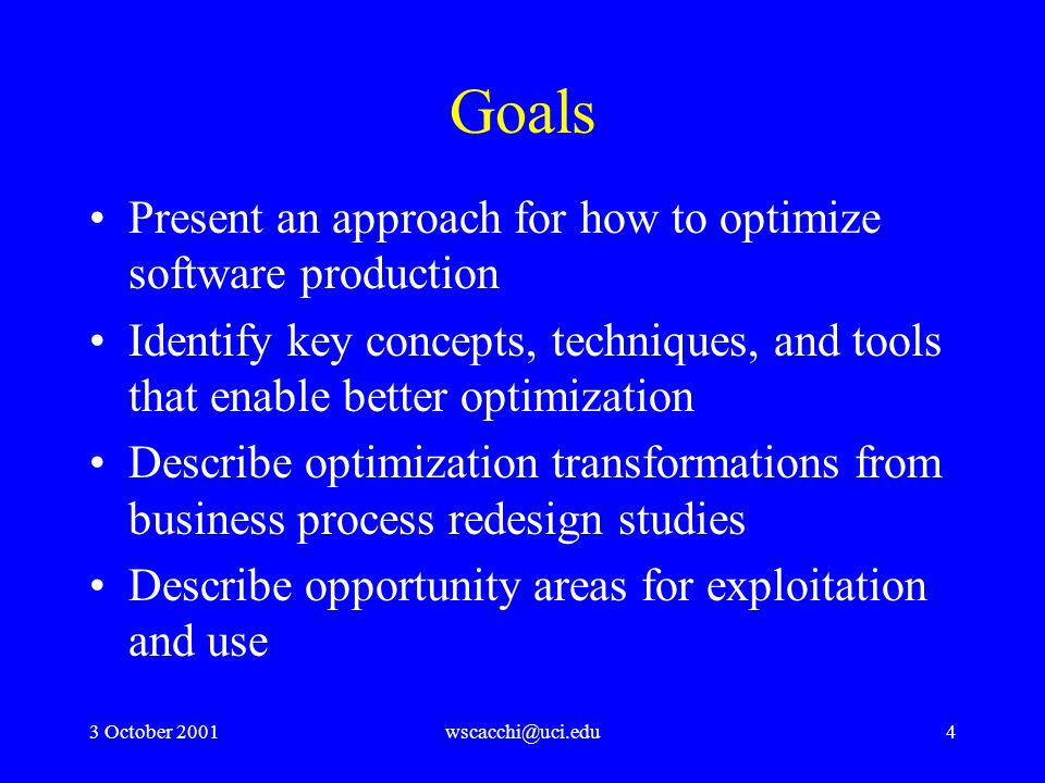 3 October 2001wscacchi@uci.edu4 Goals Present an approach for how to optimize software production Identify key concepts, techniques, and tools that enable better optimization Describe optimization transformations from business process redesign studies Describe opportunity areas for exploitation and use