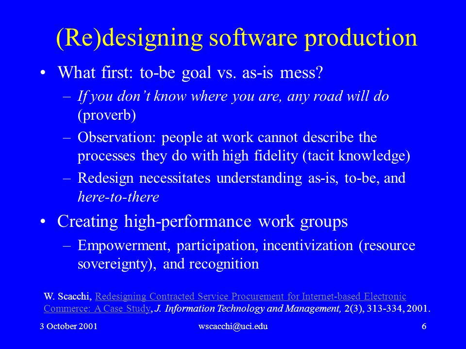 3 October 2001wscacchi@uci.edu7 Software Production Strategies Reduce costs Reduce cycle time Improve cash flow Customer satisfaction Increase sales Improve customer service Increase productivity Open new markets Open new channels Be innovation leader Increase market share Enable just-in-time service delivery