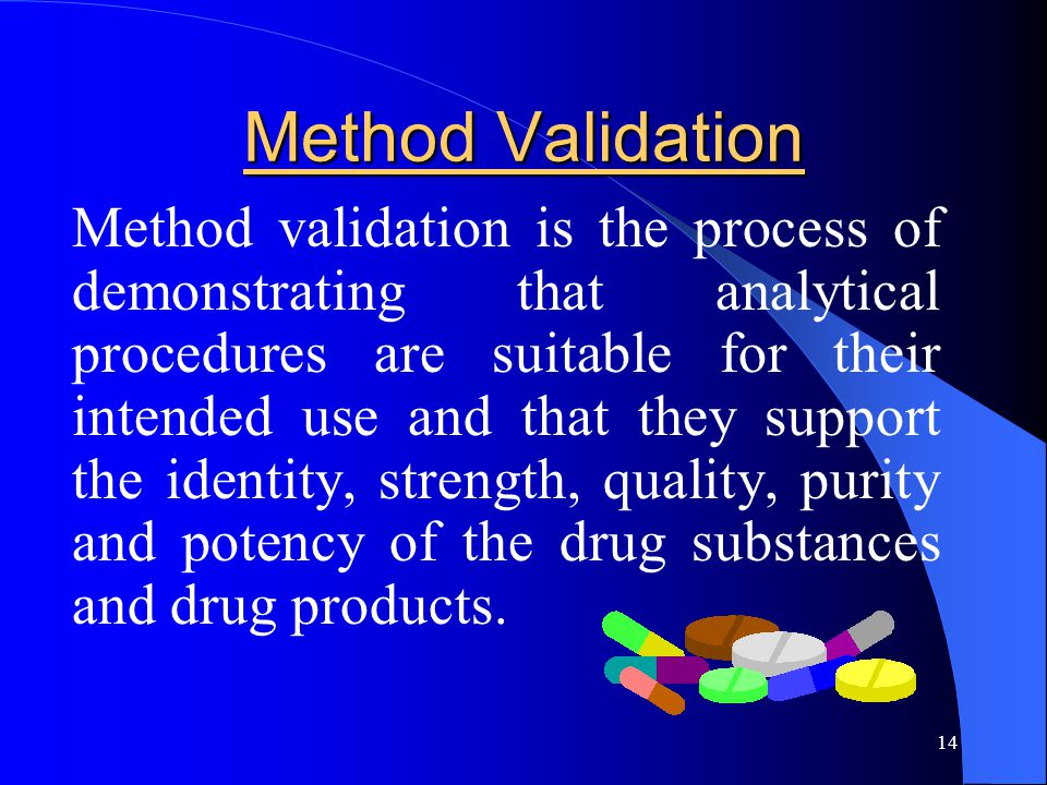 14 Method Validation Method validation is the process of demonstrating that analytical procedures are suitable for their intended use and that they su