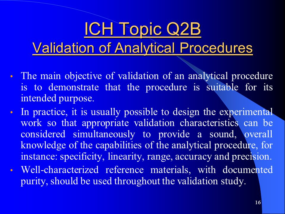 16 ICH Topic Q2B Validation of Analytical Procedures The main objective of validation of an analytical procedure is to demonstrate that the procedure