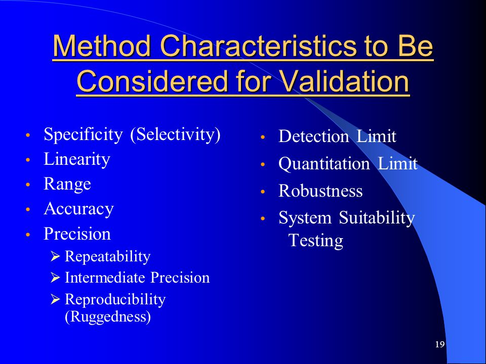 19 Method Characteristics to Be Considered for Validation Specificity (Selectivity) Linearity Range Accuracy Precision  Repeatability  Intermediate