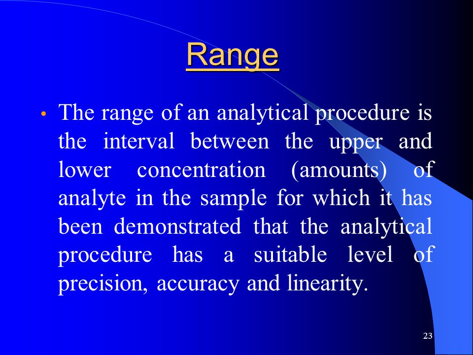 23 Range The range of an analytical procedure is the interval between the upper and lower concentration (amounts) of analyte in the sample for which i