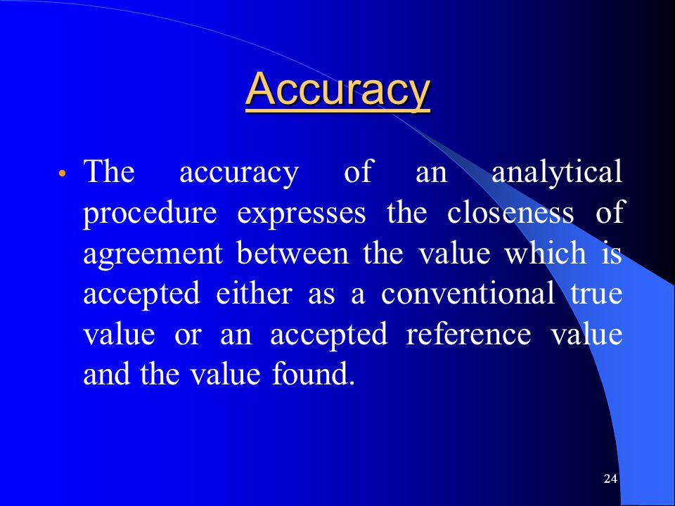 24 Accuracy The accuracy of an analytical procedure expresses the closeness of agreement between the value which is accepted either as a conventional