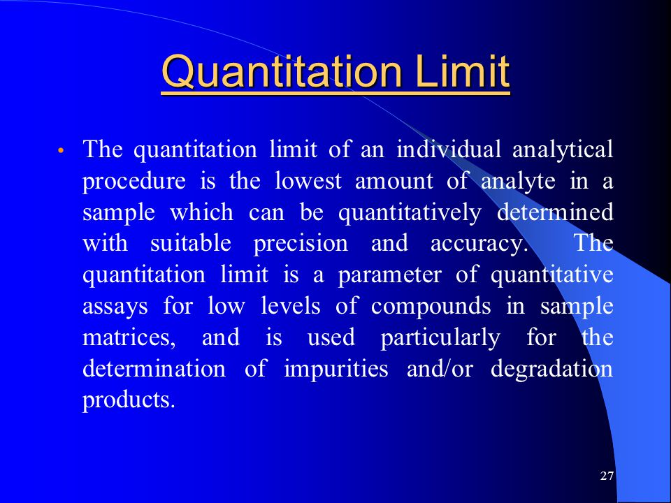 27 Quantitation Limit The quantitation limit of an individual analytical procedure is the lowest amount of analyte in a sample which can be quantitati