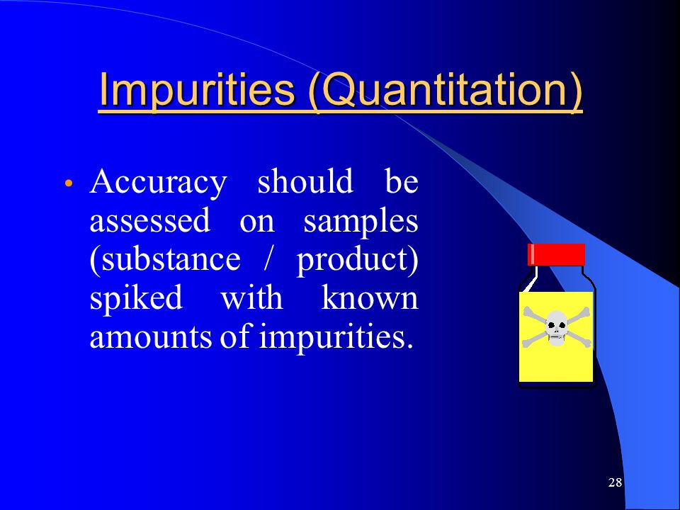 28 Impurities (Quantitation) Accuracy should be assessed on samples (substance / product) spiked with known amounts of impurities.