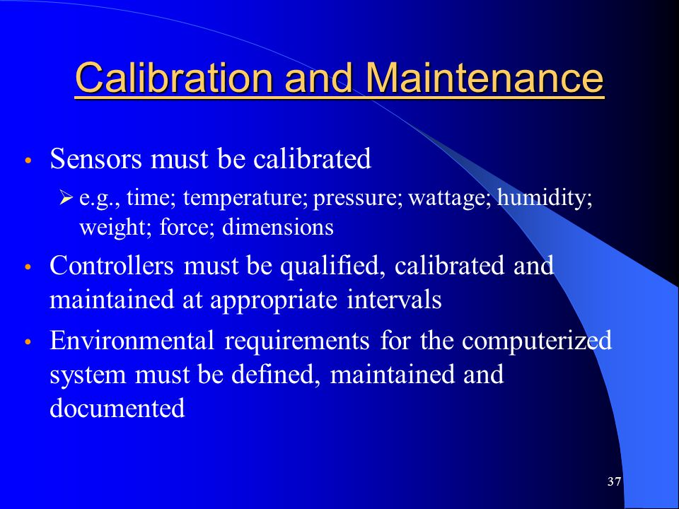 37 Calibration and Maintenance Sensors must be calibrated  e.g., time; temperature; pressure; wattage; humidity; weight; force; dimensions Controller
