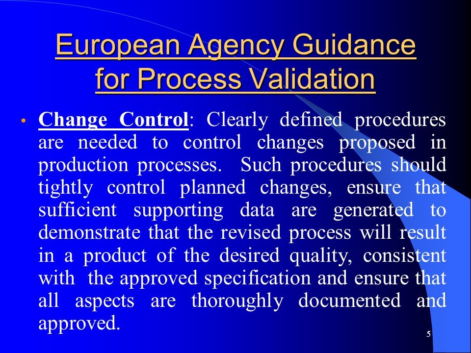 5 European Agency Guidance for Process Validation Change Control: Clearly defined procedures are needed to control changes proposed in production proc