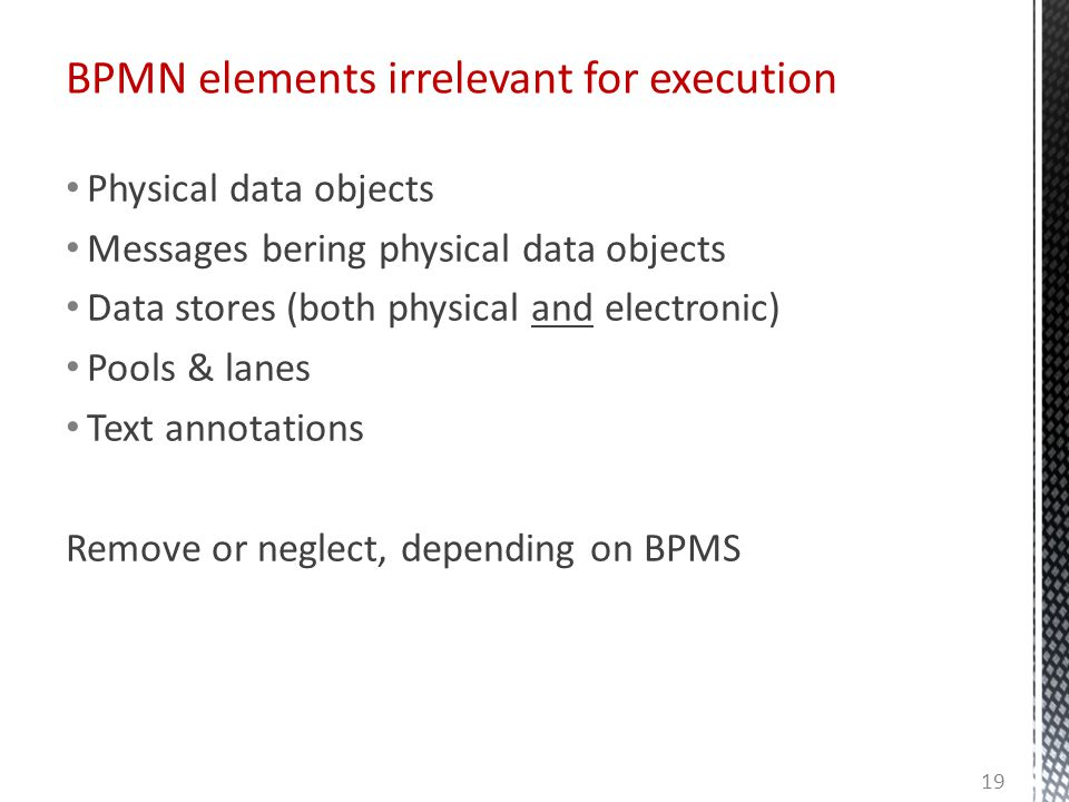 Physical data objects Messages bering physical data objects Data stores (both physical and electronic) Pools & lanes Text annotations Remove or neglect, depending on BPMS BPMN elements irrelevant for execution 19