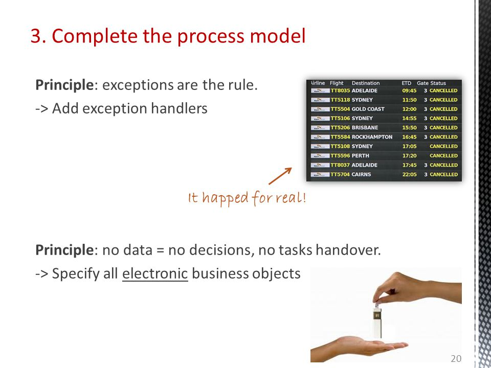 3. Complete the process model Principle: exceptions are the rule. -> Add exception handlers Principle: no data = no decisions, no tasks handover. -> S
