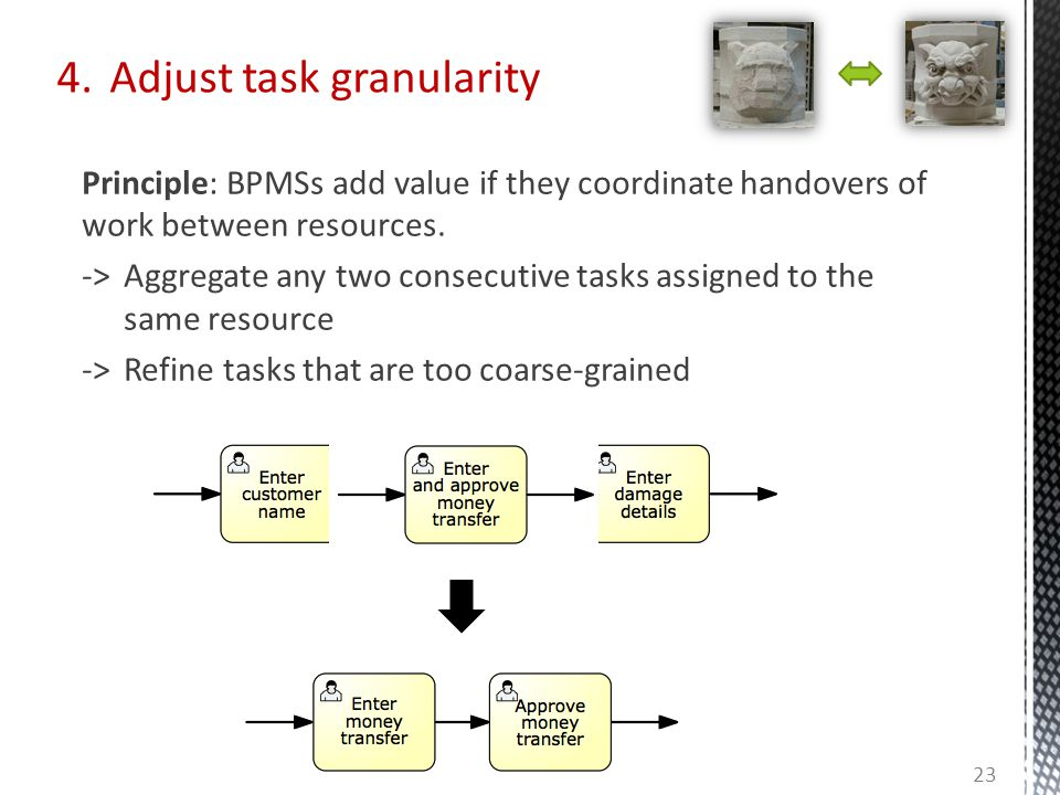 4. Adjust task granularity Principle: BPMSs add value if they coordinate handovers of work between resources. -> Aggregate any two consecutive tasks a