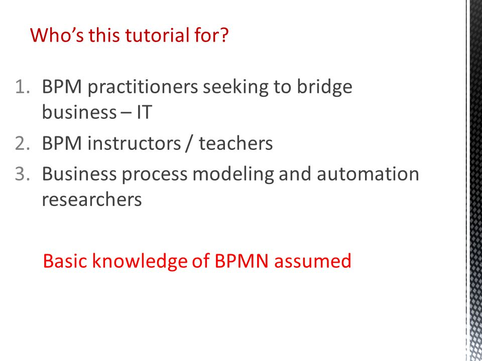 1.BPM practitioners seeking to bridge business – IT 2.BPM instructors / teachers 3.Business process modeling and automation researchers Basic knowledge of BPMN assumed Who's this tutorial for