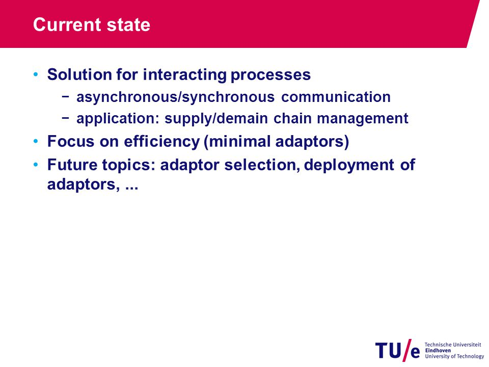 Current state Solution for interacting processes −asynchronous/synchronous communication −application: supply/demain chain management Focus on efficiency (minimal adaptors) Future topics: adaptor selection, deployment of adaptors,...