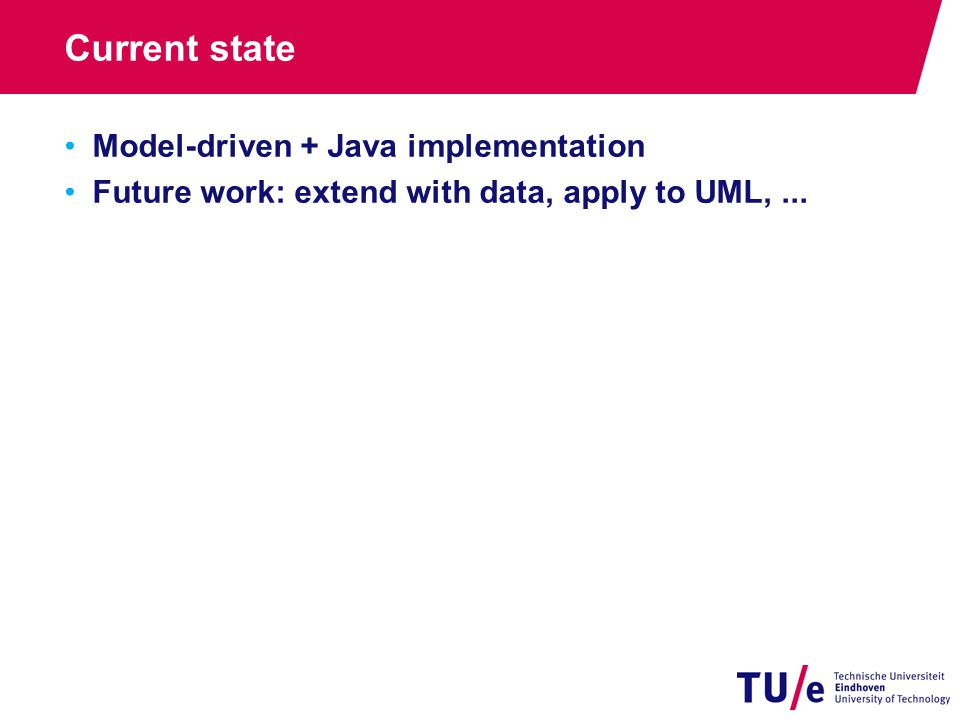 Current state Model-driven + Java implementation Future work: extend with data, apply to UML,...