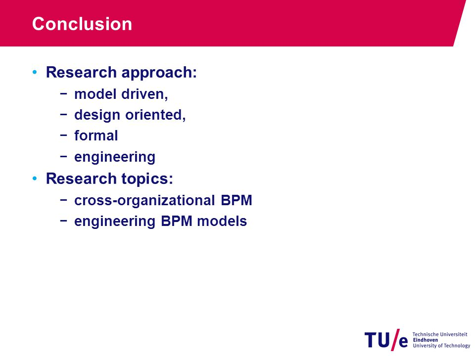 Conclusion Research approach: −model driven, −design oriented, −formal −engineering Research topics: −cross-organizational BPM −engineering BPM models