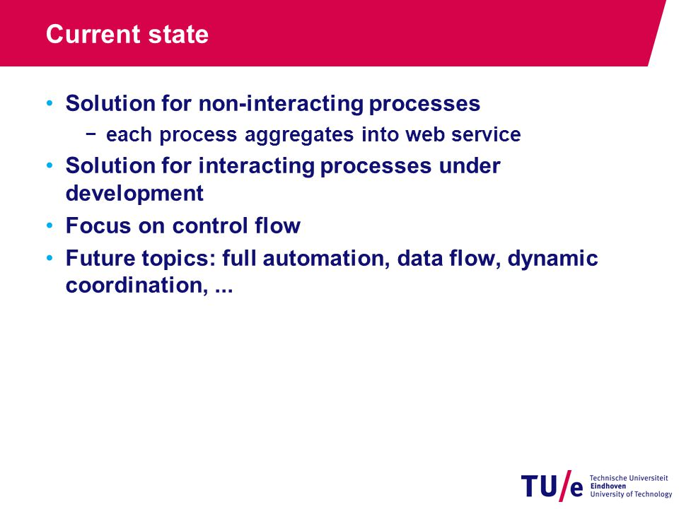 Current state Solution for non-interacting processes −each process aggregates into web service Solution for interacting processes under development Focus on control flow Future topics: full automation, data flow, dynamic coordination,...