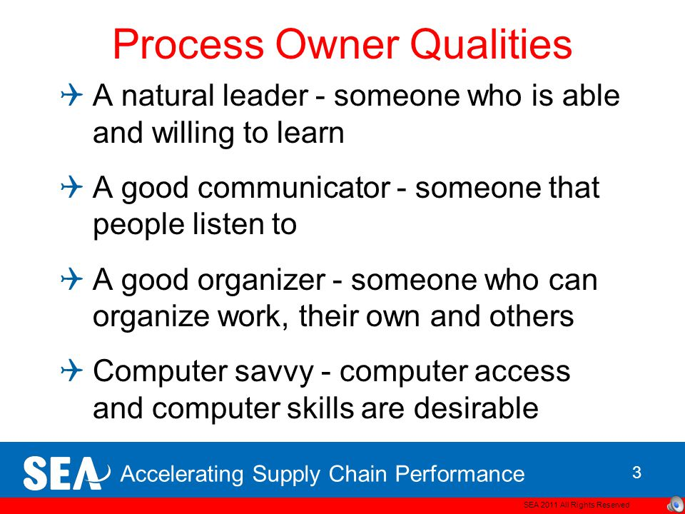 Accelerating Supply Chain Performance Process Owner Qualities  A natural leader - someone who is able and willing to learn  A good communicator - someone that people listen to  A good organizer - someone who can organize work, their own and others  Computer savvy - computer access and computer skills are desirable SEA 2011 All Rights Reserved 3