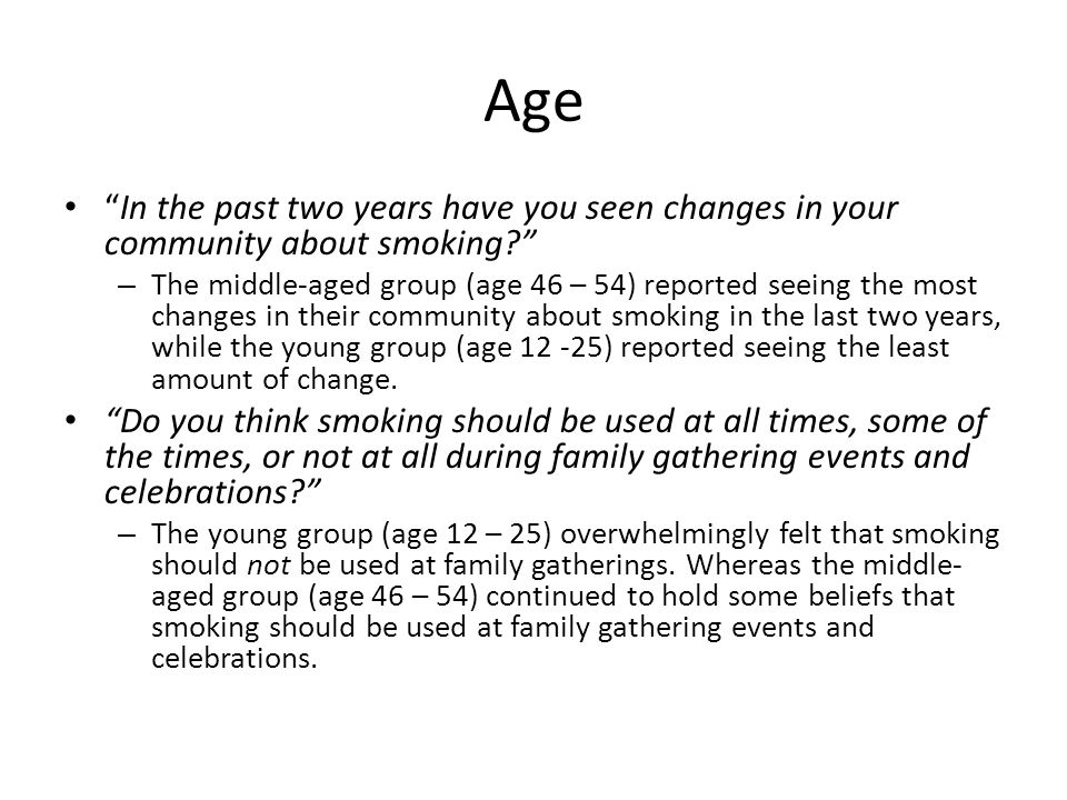 Age In the past two years have you seen changes in your community about smoking? – The middle-aged group (age 46 – 54) reported seeing the most changes in their community about smoking in the last two years, while the young group (age 12 -25) reported seeing the least amount of change.