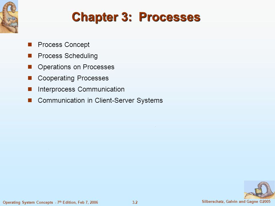 3.33 Silberschatz, Galvin and Gagne ©2005 Operating System Concepts - 7 th Edition, Feb 7, 2006 Indirect Communication Operations create a new mailbox send and receive messages through mailbox destroy a mailbox Primitives are defined as: send(A, message) – send a message to mailbox A receive(A, message) – receive a message from mailbox A