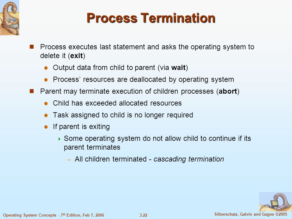 3.22 Silberschatz, Galvin and Gagne ©2005 Operating System Concepts - 7 th Edition, Feb 7, 2006 Process Termination Process executes last statement an