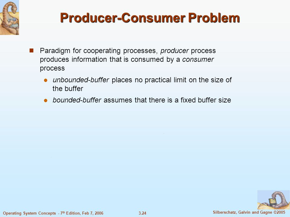 3.24 Silberschatz, Galvin and Gagne ©2005 Operating System Concepts - 7 th Edition, Feb 7, 2006 Producer-Consumer Problem Paradigm for cooperating pro
